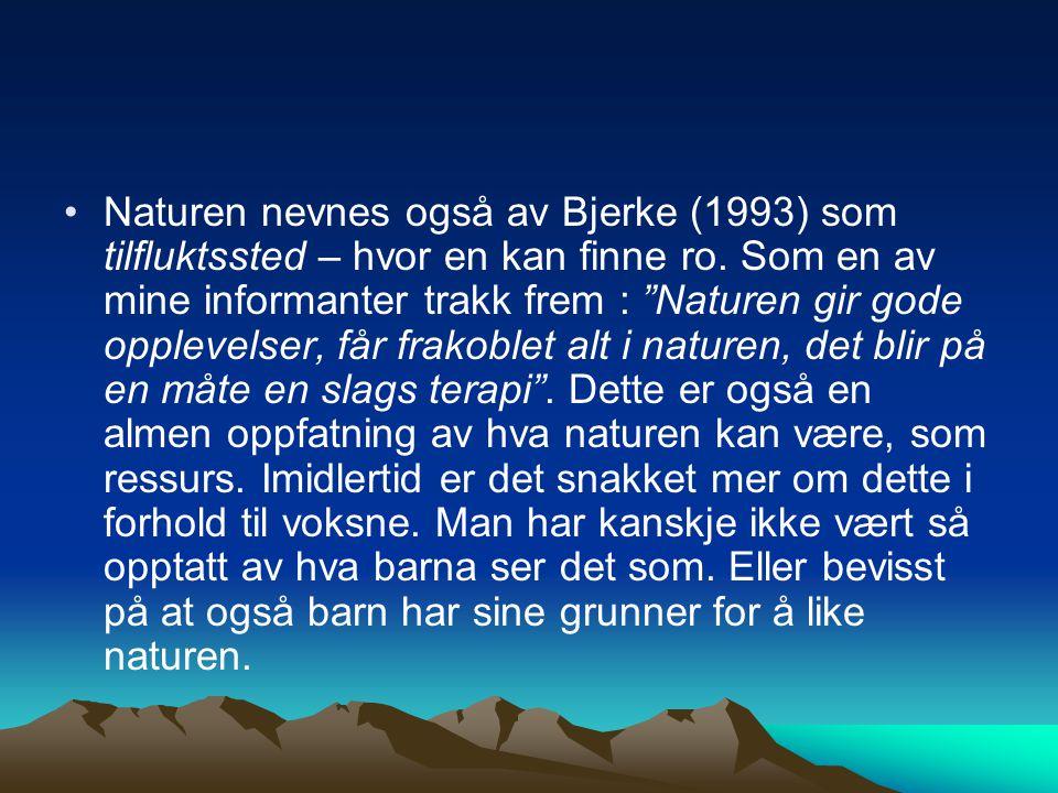 """Naturen nevnes også av Bjerke (1993) som tilfluktssted – hvor en kan finne ro. Som en av mine informanter trakk frem : """"Naturen gir gode opplevelser,"""