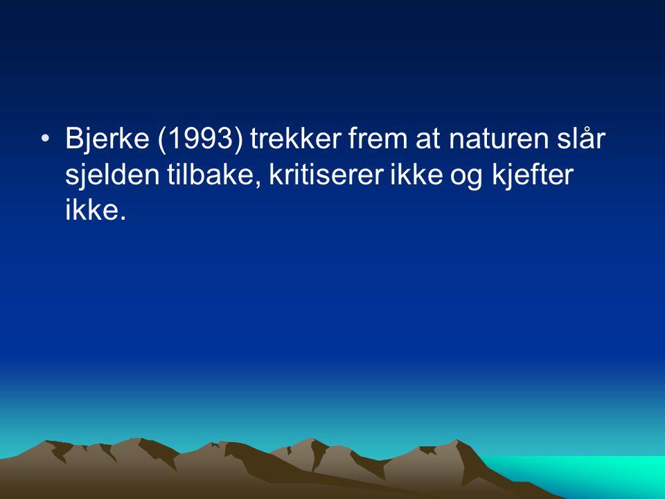 Bjerke (1993) trekker frem at naturen slår sjelden tilbake, kritiserer ikke og kjefter ikke.