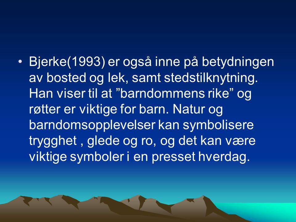 """Bjerke(1993) er også inne på betydningen av bosted og lek, samt stedstilknytning. Han viser til at """"barndommens rike"""" og røtter er viktige for barn. N"""