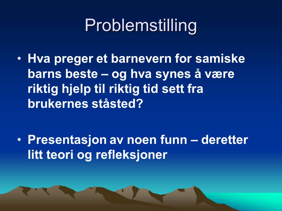 Problemstilling Hva preger et barnevern for samiske barns beste – og hva synes å være riktig hjelp til riktig tid sett fra brukernes ståsted? Presenta