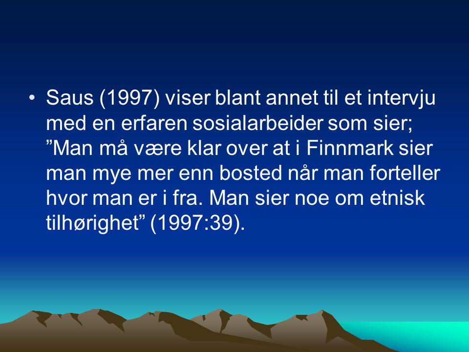 """Saus (1997) viser blant annet til et intervju med en erfaren sosialarbeider som sier; """"Man må være klar over at i Finnmark sier man mye mer enn bosted"""