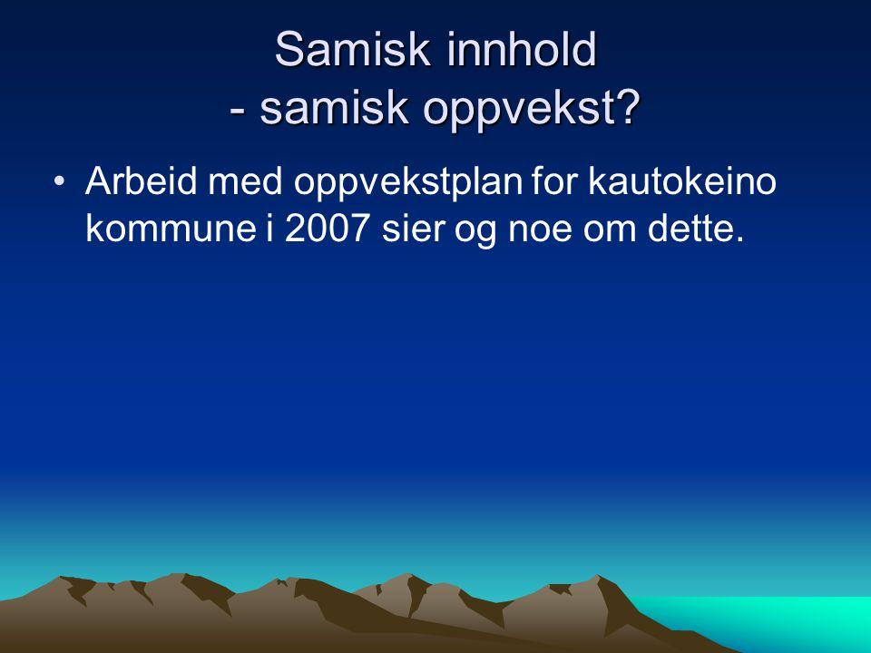 Samisk innhold - samisk oppvekst? Arbeid med oppvekstplan for kautokeino kommune i 2007 sier og noe om dette.