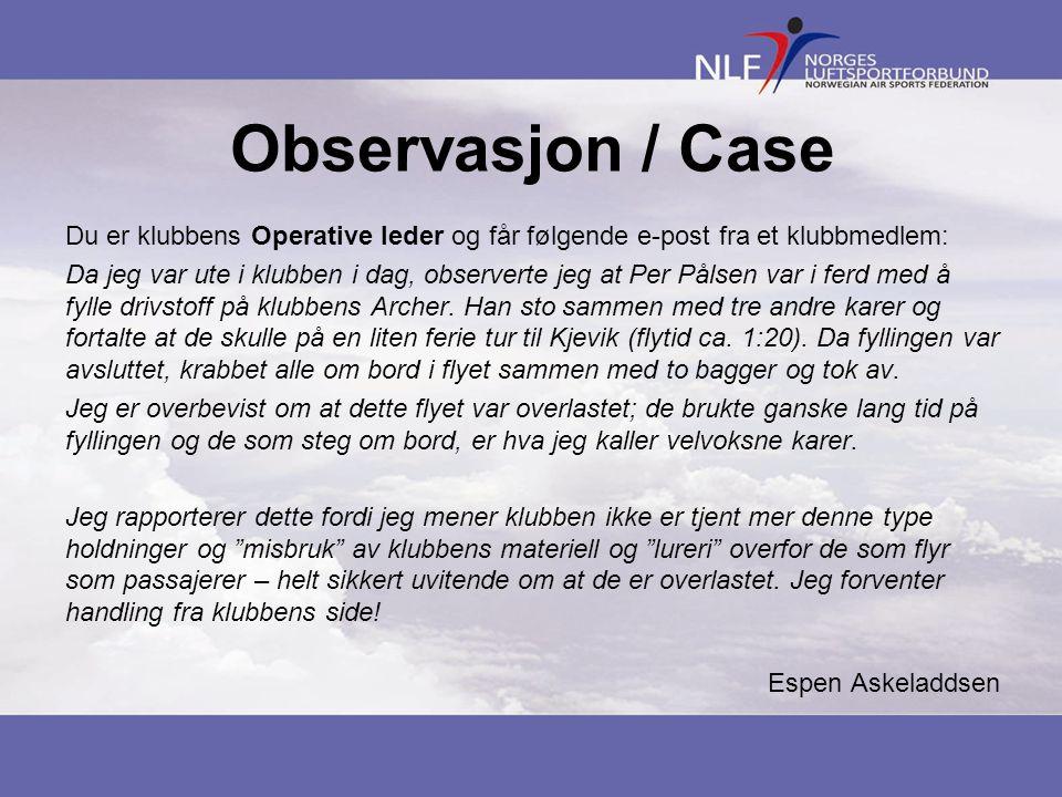 Observasjon / Case Du er klubbens Operative leder og får følgende e-post fra et klubbmedlem: Da jeg var ute i klubben i dag, observerte jeg at Per Pålsen var i ferd med å fylle drivstoff på klubbens Archer.