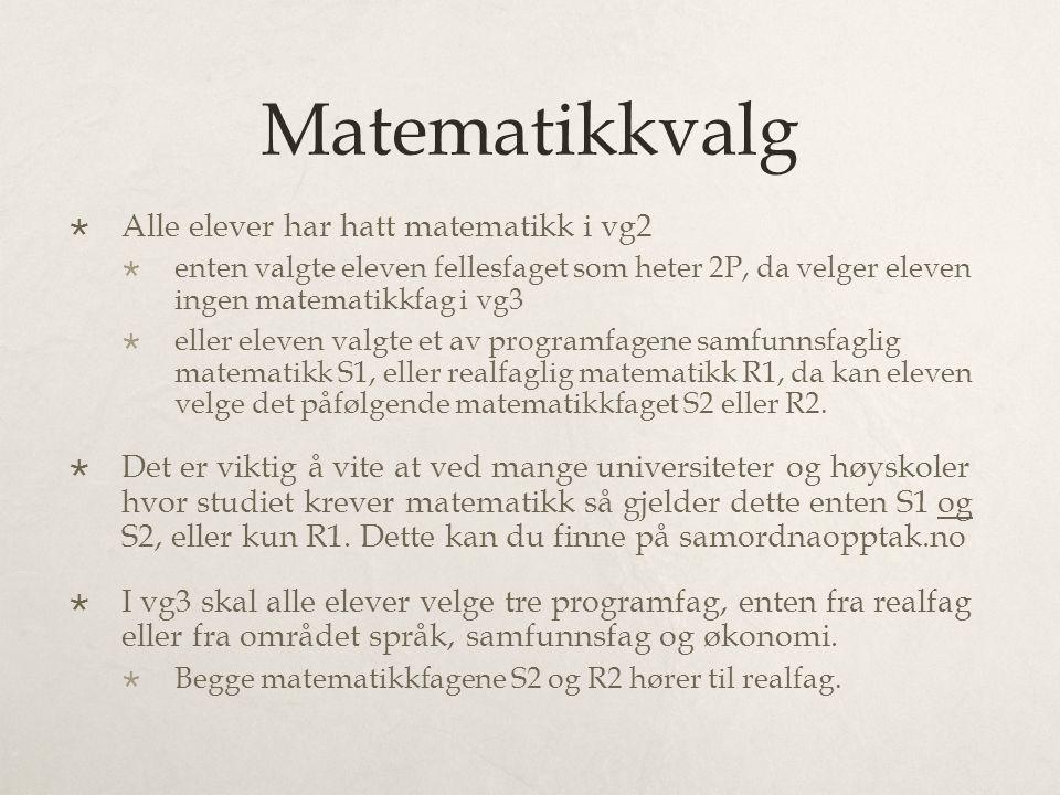Matematikkvalg  Alle elever har hatt matematikk i vg2  enten valgte eleven fellesfaget som heter 2P, da velger eleven ingen matematikkfag i vg3  eller eleven valgte et av programfagene samfunnsfaglig matematikk S1, eller realfaglig matematikk R1, da kan eleven velge det påfølgende matematikkfaget S2 eller R2.