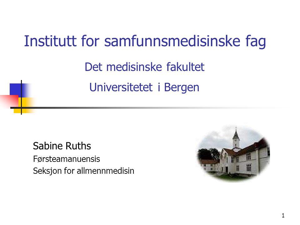 1 Institutt for samfunnsmedisinske fag Det medisinske fakultet Universitetet i Bergen Sabine Ruths Førsteamanuensis Seksjon for allmennmedisin