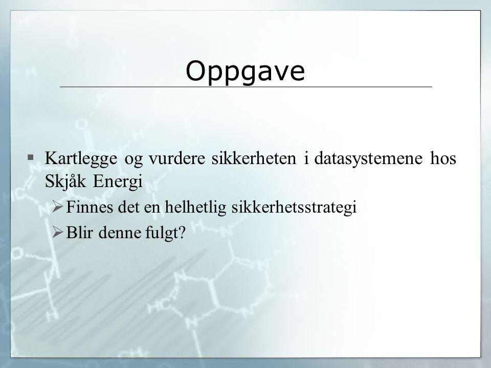 Oppgave  Kartlegge og vurdere sikkerheten i datasystemene hos Skjåk Energi  Finnes det en helhetlig sikkerhetsstrategi  Blir denne fulgt?