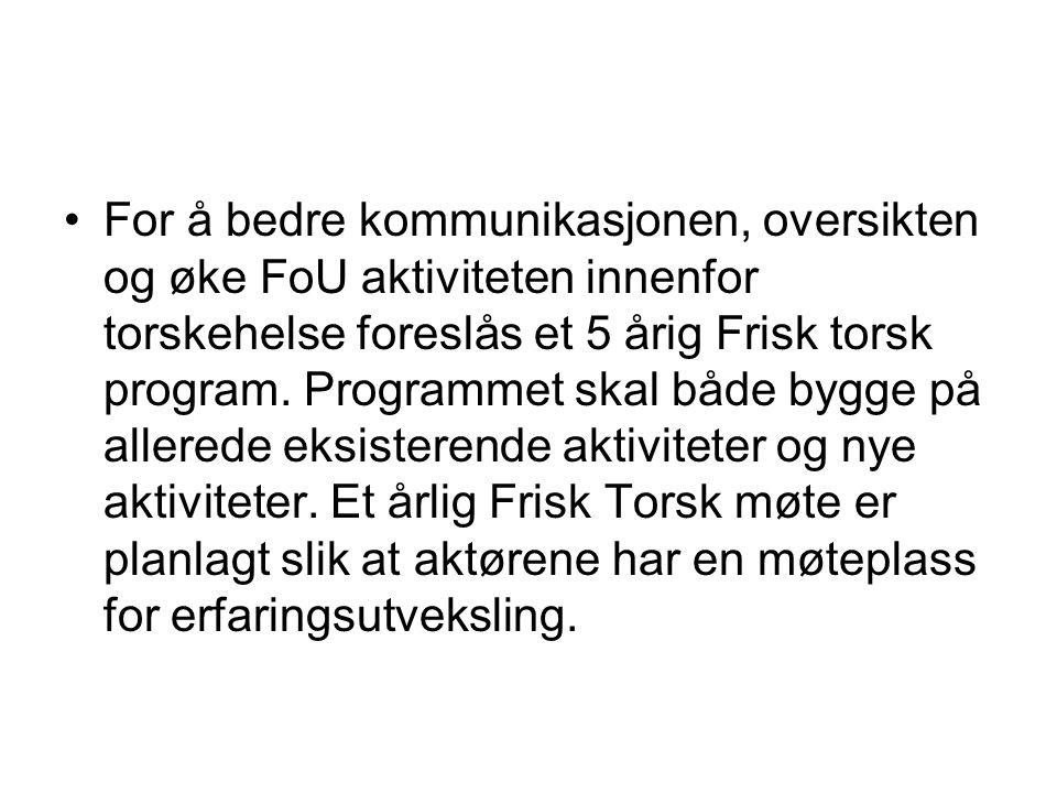For å bedre kommunikasjonen, oversikten og øke FoU aktiviteten innenfor torskehelse foreslås et 5 årig Frisk torsk program. Programmet skal både bygge