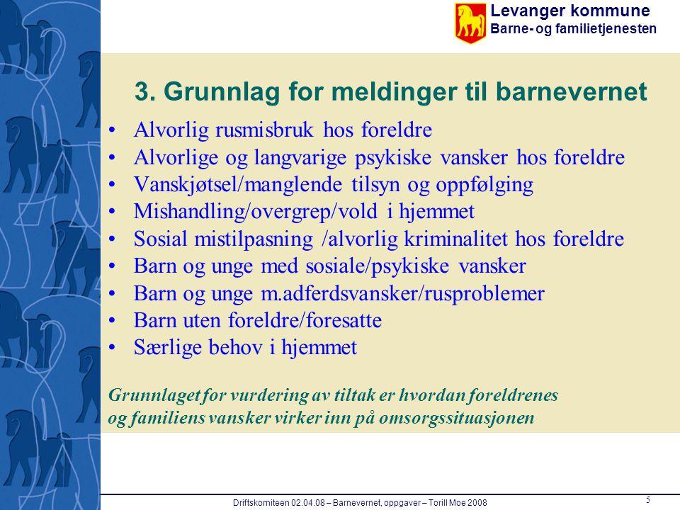 Levanger kommune Barne- og familietjenesten 5 Driftskomiteen 02.04.08 – Barnevernet, oppgaver – Torill Moe 2008 3. Grunnlag for meldinger til barnever