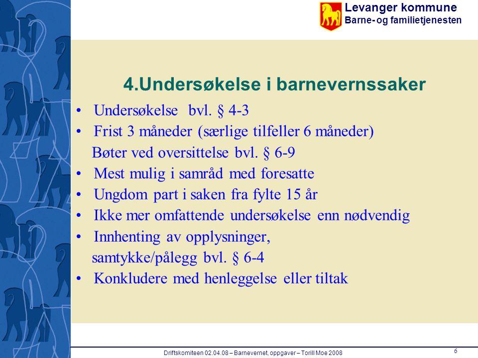 Levanger kommune Barne- og familietjenesten 6 Driftskomiteen 02.04.08 – Barnevernet, oppgaver – Torill Moe 2008 4.Undersøkelse i barnevernssaker Under