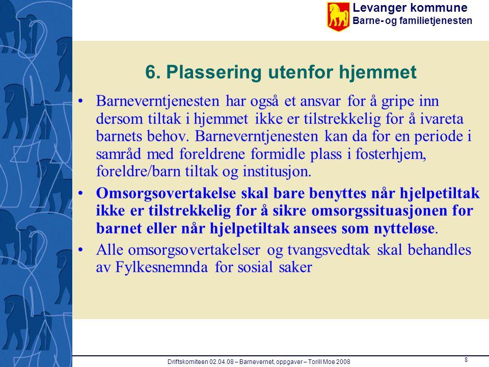 Levanger kommune Barne- og familietjenesten 8 Driftskomiteen 02.04.08 – Barnevernet, oppgaver – Torill Moe 2008 6. Plassering utenfor hjemmet Barnever