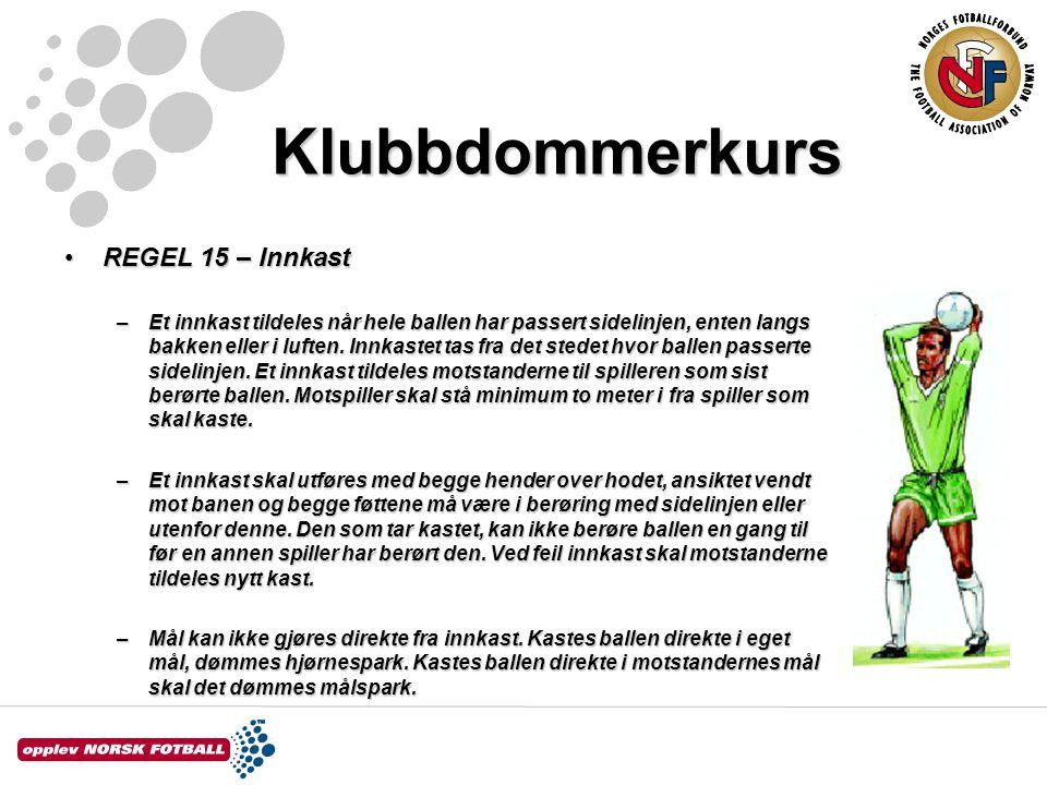 Klubbdommerkurs REGEL 15 – InnkastREGEL 15 – Innkast –Et innkast tildeles når hele ballen har passert sidelinjen, enten langs bakken eller i luften. I