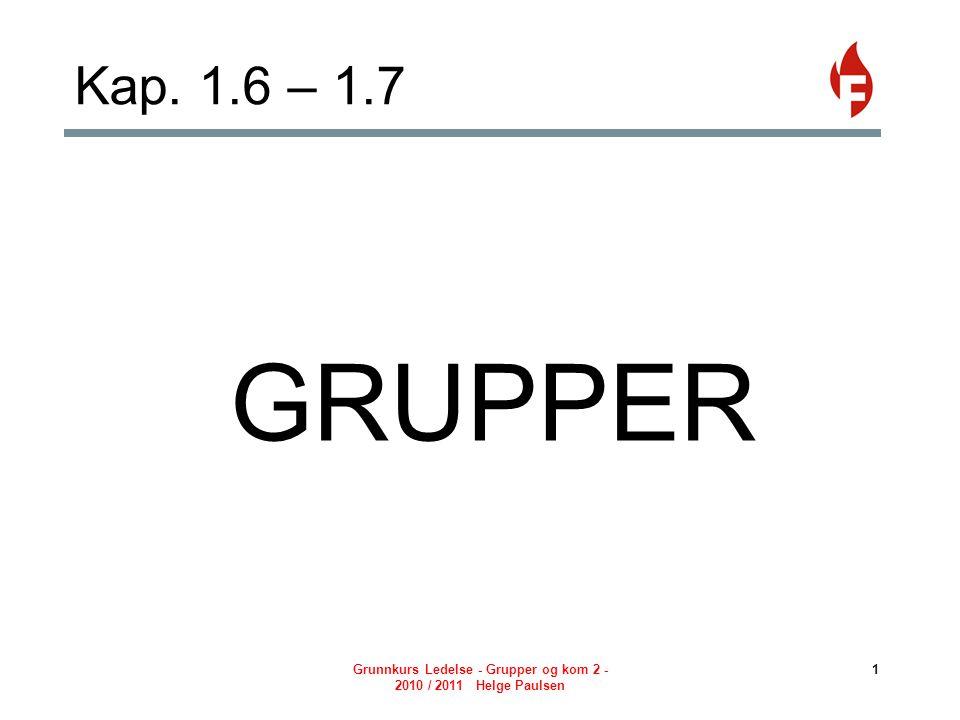 Grunnkurs Ledelse - Grupper og kom 2 - 2010 / 2011 Helge Paulsen 1 Kap. 1.6 – 1.7 GRUPPER