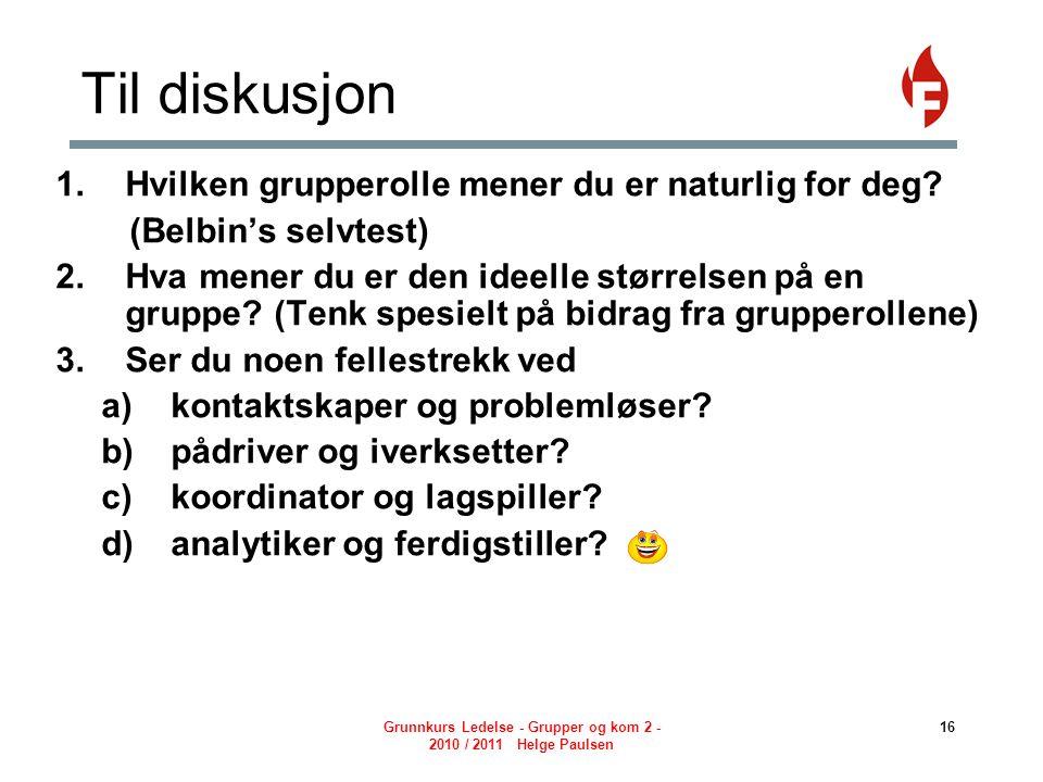 Grunnkurs Ledelse - Grupper og kom 2 - 2010 / 2011 Helge Paulsen 16 Til diskusjon  Hvilken grupperolle mener du er naturlig for deg.