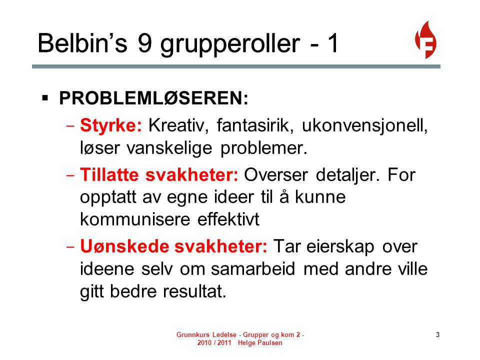 Grunnkurs Ledelse - Grupper og kom 2 - 2010 / 2011 Helge Paulsen 4 Belbin's 9 grupperoller - 2  KONTAKTSKAPEREN: - Styrke: Utadvendt, entusiastisk, undersøker muligheter.