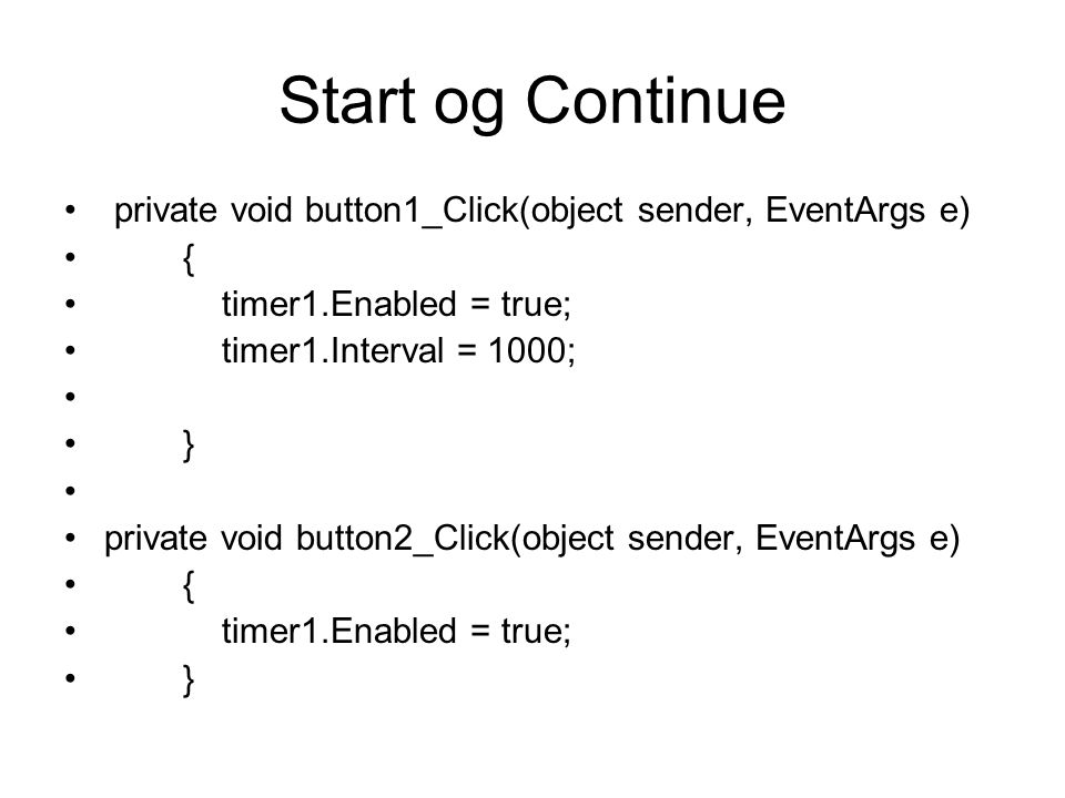 Start og Continue private void button1_Click(object sender, EventArgs e) { timer1.Enabled = true; timer1.Interval = 1000; } private void button2_Click