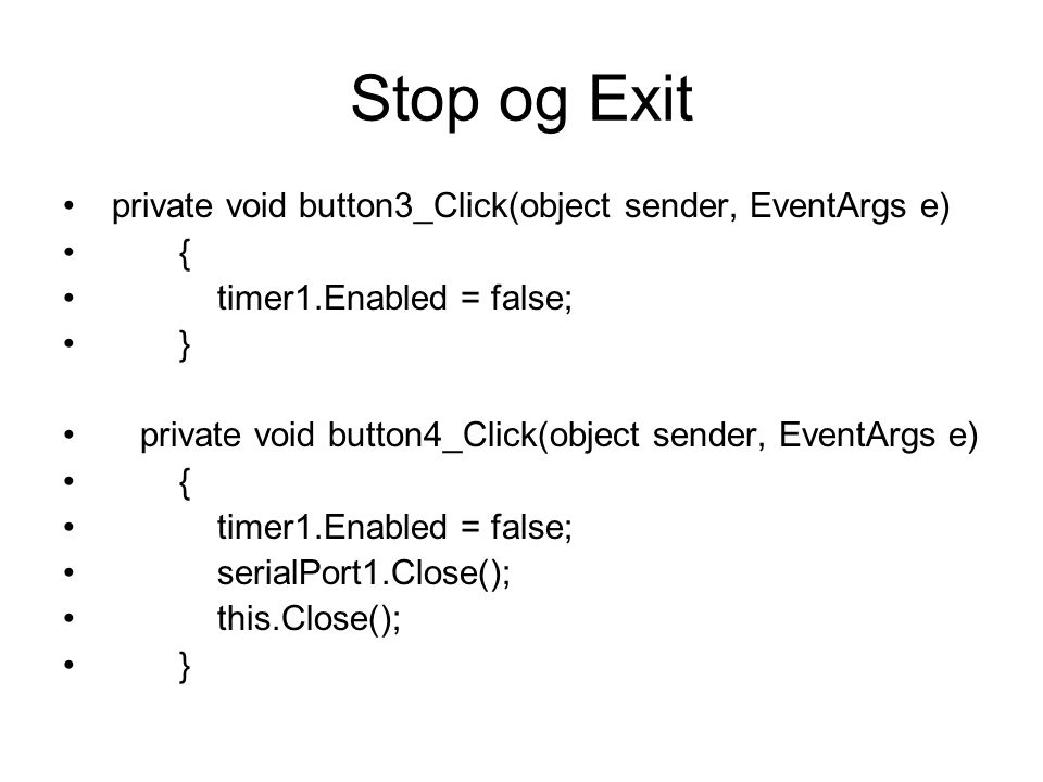 Stop og Exit private void button3_Click(object sender, EventArgs e) { timer1.Enabled = false; } private void button4_Click(object sender, EventArgs e) { timer1.Enabled = false; serialPort1.Close(); this.Close(); }