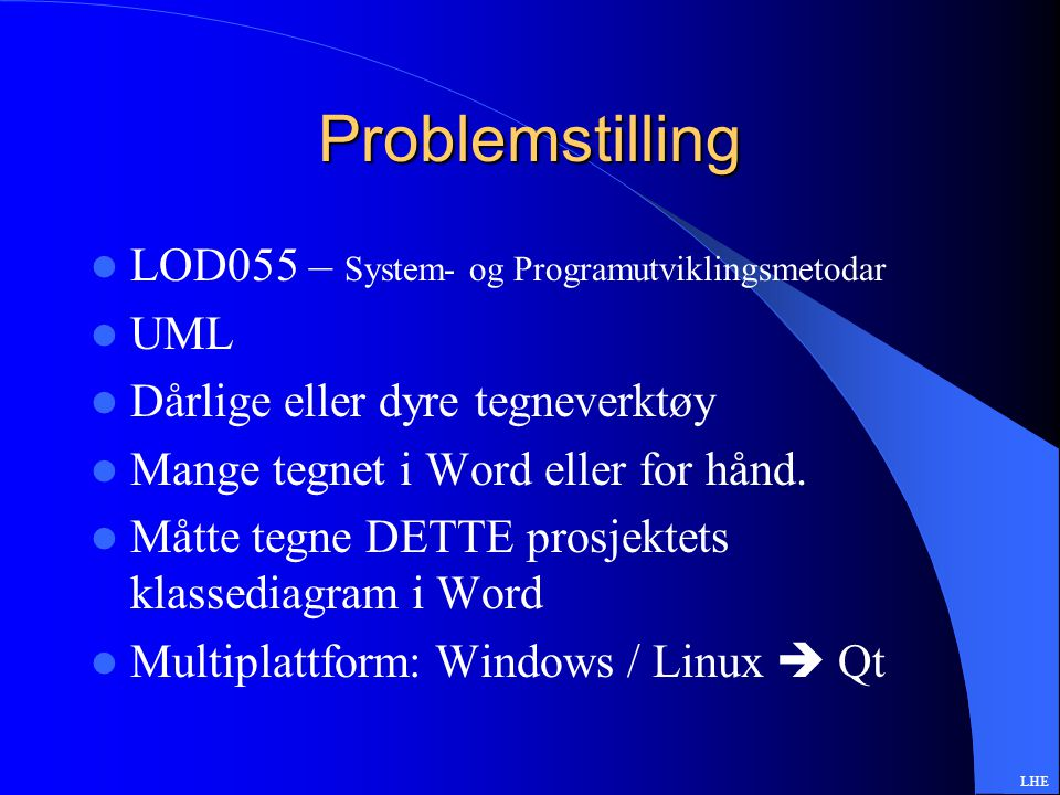 Problemstilling LOD055 – System- og Programutviklingsmetodar UML Dårlige eller dyre tegneverktøy Mange tegnet i Word eller for hånd.