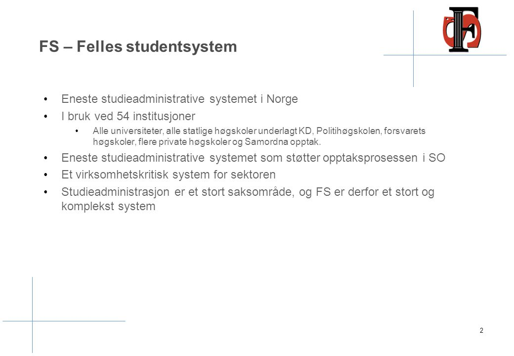 FS – Felles studentsystem Eneste studieadministrative systemet i Norge I bruk ved 54 institusjoner Alle universiteter, alle statlige høgskoler underlagt KD, Politihøgskolen, forsvarets høgskoler, flere private høgskoler og Samordna opptak.