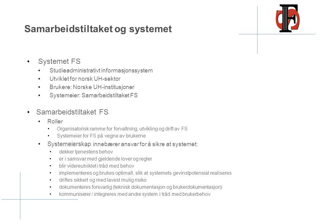 Samarbeidstiltaket og systemet Systemet FS Studieadministrativt informasjonssystem Utviklet for norsk UH-sektor Brukere: Norske UH-institusjoner Systemeier: Samarbeidstiltaket FS Samarbeidstiltaket FS Roller Organisatorisk ramme for forvaltning, utvikling og drift av FS Systemeier for FS på vegne av brukerne Systemeierskap innebærer ansvar for å sikre at systemet: dekker tjenestens behov er i samsvar med gjeldende lover og regler blir videreutviklet i tråd med behov implementeres og brukes optimalt, slik at systemets gevinstpotensial realiseres driftes sikkert og med lavest mulig risiko dokumenteres forsvarlig (teknisk dokumentasjon og brukerdokumentasjon) kommuniserer / integreres med andre system i tråd med brukerbehov