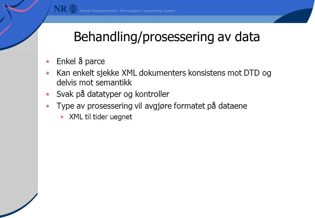 Behandling/prosessering av data Enkel å parce Kan enkelt sjekke XML dokumenters konsistens mot DTD og delvis mot semantikk Svak på datatyper og kontroller Type av prosessering vil avgjøre formatet på dataene XML til tider uegnet