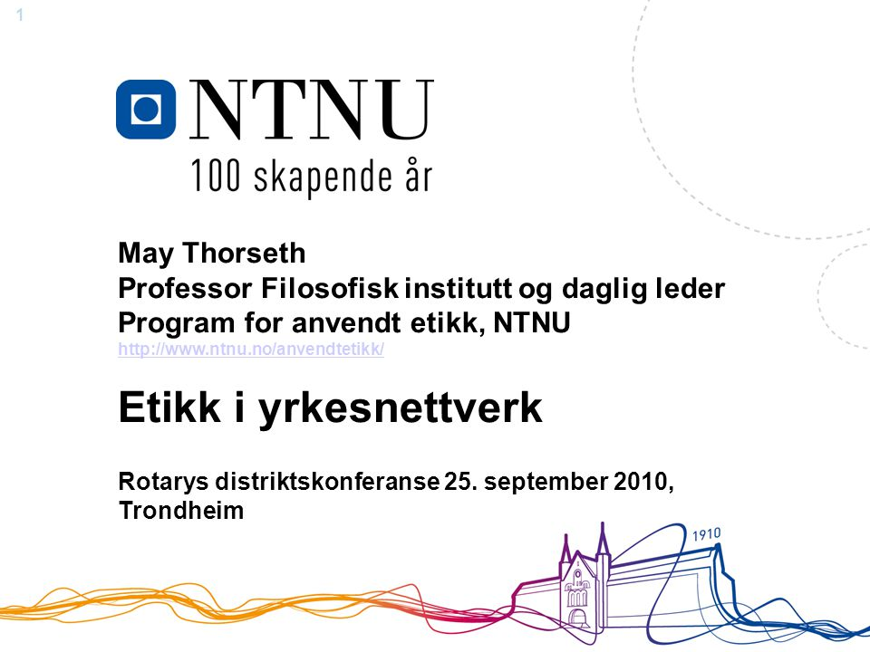1 May Thorseth Professor Filosofisk institutt og daglig leder Program for anvendt etikk, NTNU http://www.ntnu.no/anvendtetikk/ http://www.ntnu.no/anvendtetikk/ Etikk i yrkesnettverk Rotarys distriktskonferanse 25.