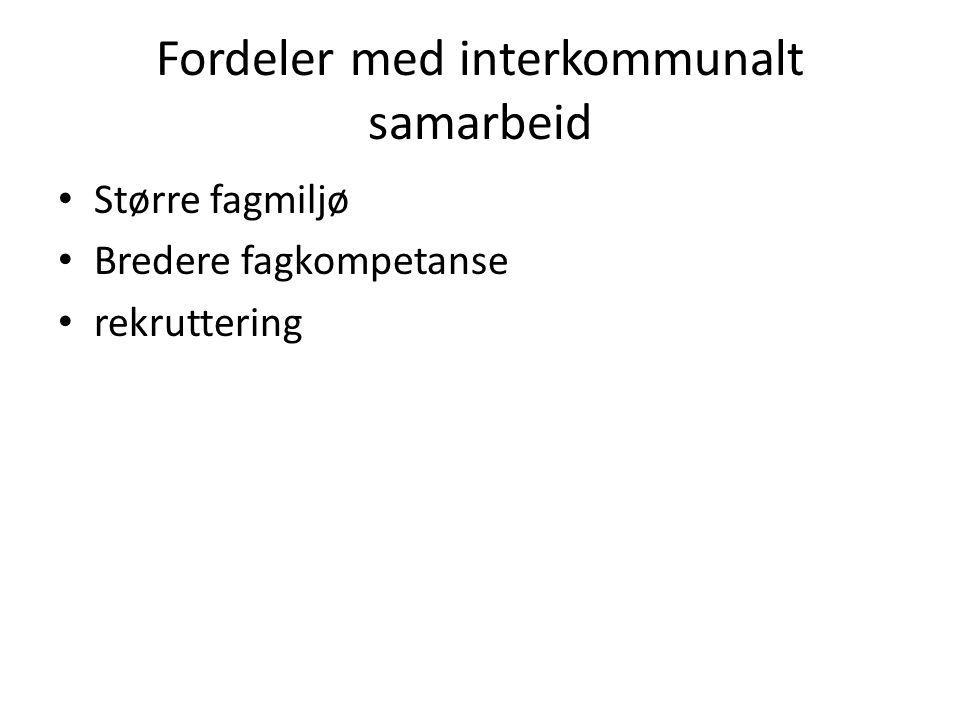 Fordeler med interkommunalt samarbeid Større fagmiljø Bredere fagkompetanse rekruttering