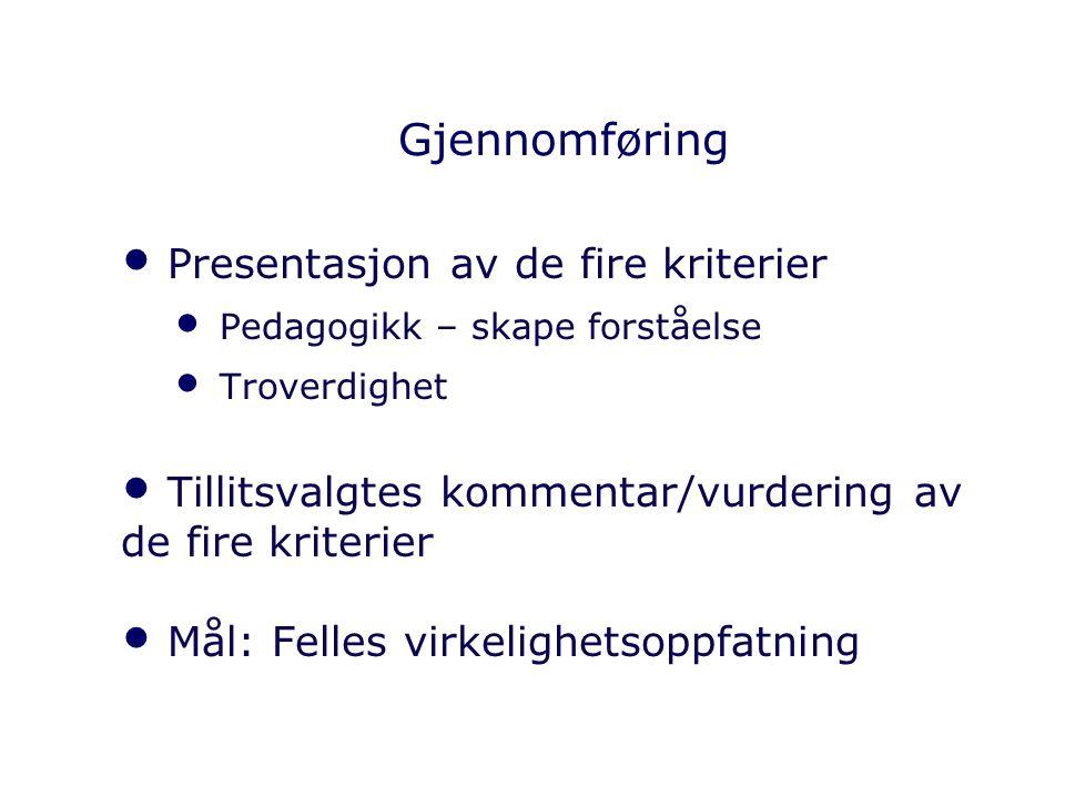 Gjennomføring Presentasjon av de fire kriterier Pedagogikk – skape forståelse Troverdighet Tillitsvalgtes kommentar/vurdering av de fire kriterier Mål