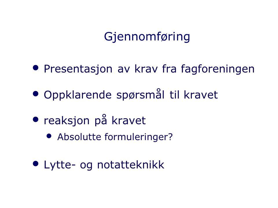 Gjennomføring Presentasjon av krav fra fagforeningen Oppklarende spørsmål til kravet reaksjon på kravet Absolutte formuleringer? Lytte- og notatteknik