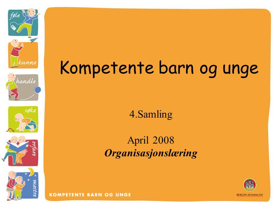Kompetente barn og unge 4.Samling April 2008 Organisasjonslæring