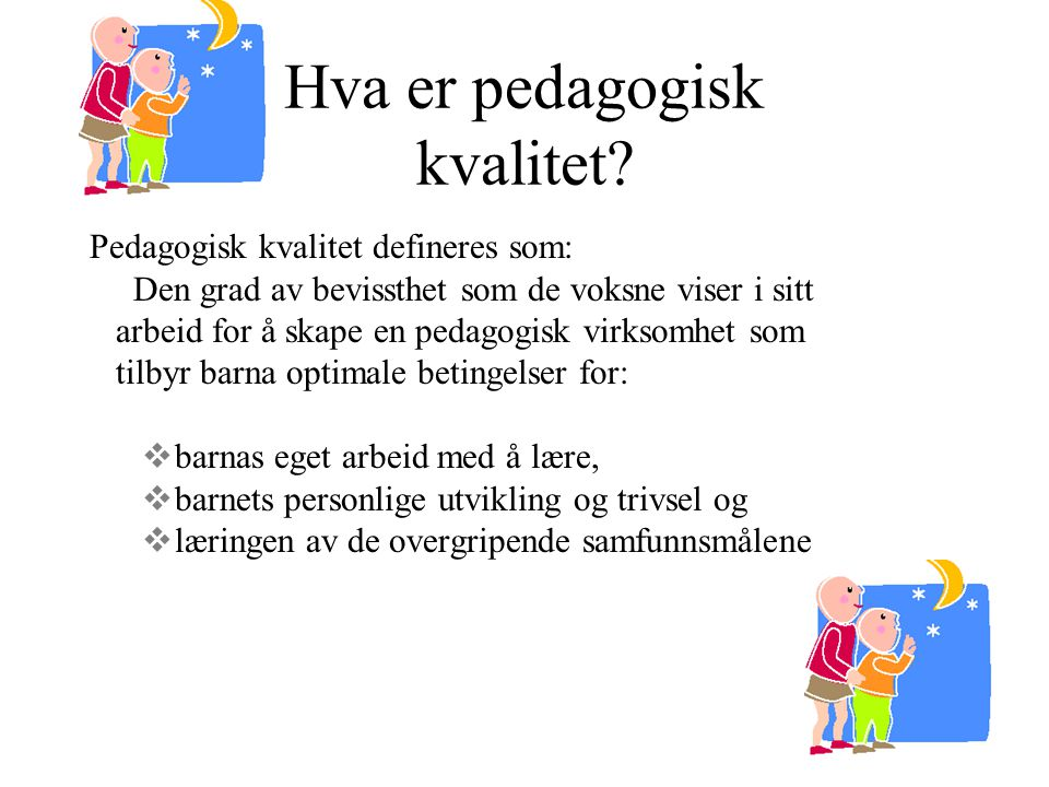 Hva er pedagogisk kvalitet? Pedagogisk kvalitet defineres som: Den grad av bevissthet som de voksne viser i sitt arbeid for å skape en pedagogisk virk
