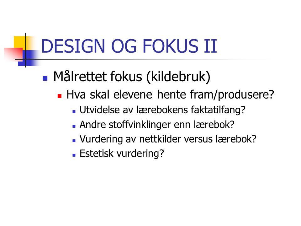 DESIGN OG FOKUS II Målrettet fokus (kildebruk) Hva skal elevene hente fram/produsere.