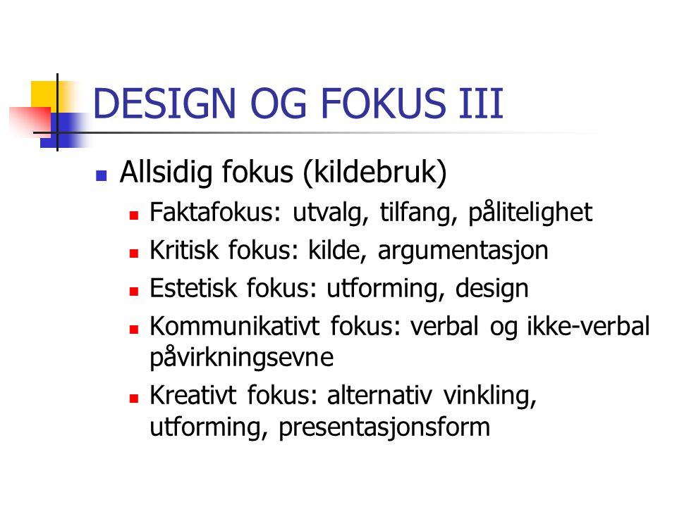 DESIGN OG FOKUS III Allsidig fokus (kildebruk) Faktafokus: utvalg, tilfang, pålitelighet Kritisk fokus: kilde, argumentasjon Estetisk fokus: utforming