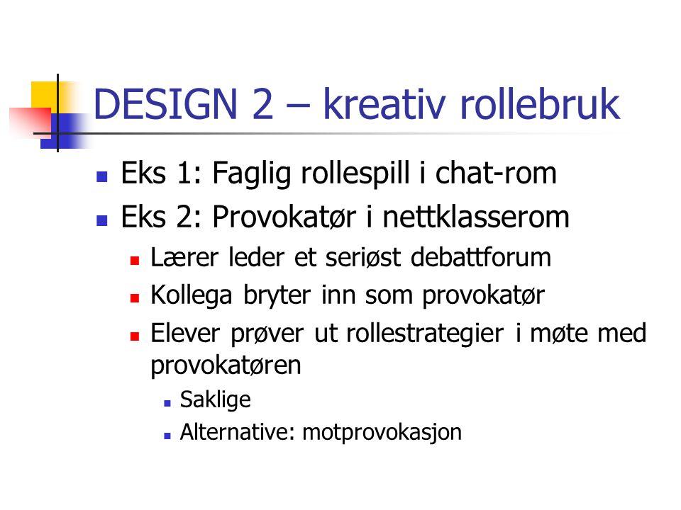 DESIGN 2 – kreativ rollebruk Eks 1: Faglig rollespill i chat-rom Eks 2: Provokatør i nettklasserom Lærer leder et seriøst debattforum Kollega bryter i