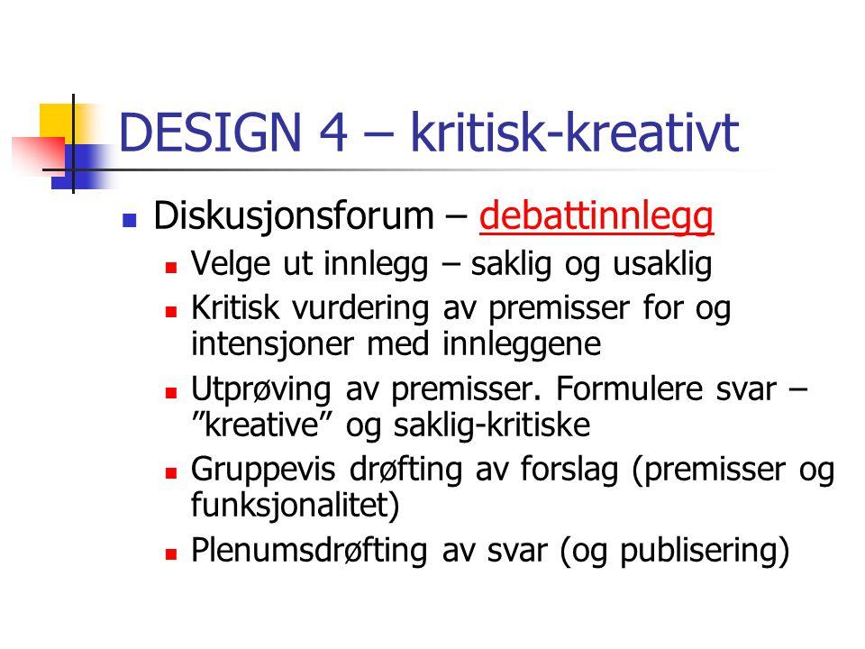 DESIGN 4 – kritisk-kreativt Diskusjonsforum – debattinnleggdebattinnlegg Velge ut innlegg – saklig og usaklig Kritisk vurdering av premisser for og intensjoner med innleggene Utprøving av premisser.