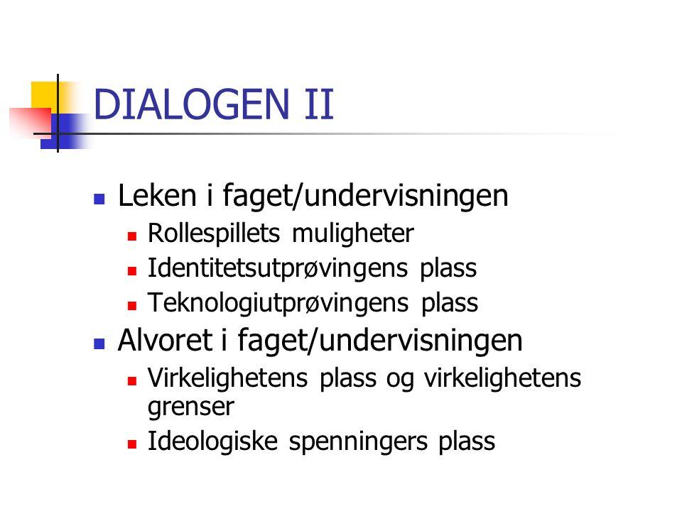 DIALOGEN II Leken i faget/undervisningen Rollespillets muligheter Identitetsutprøvingens plass Teknologiutprøvingens plass Alvoret i faget/undervisnin