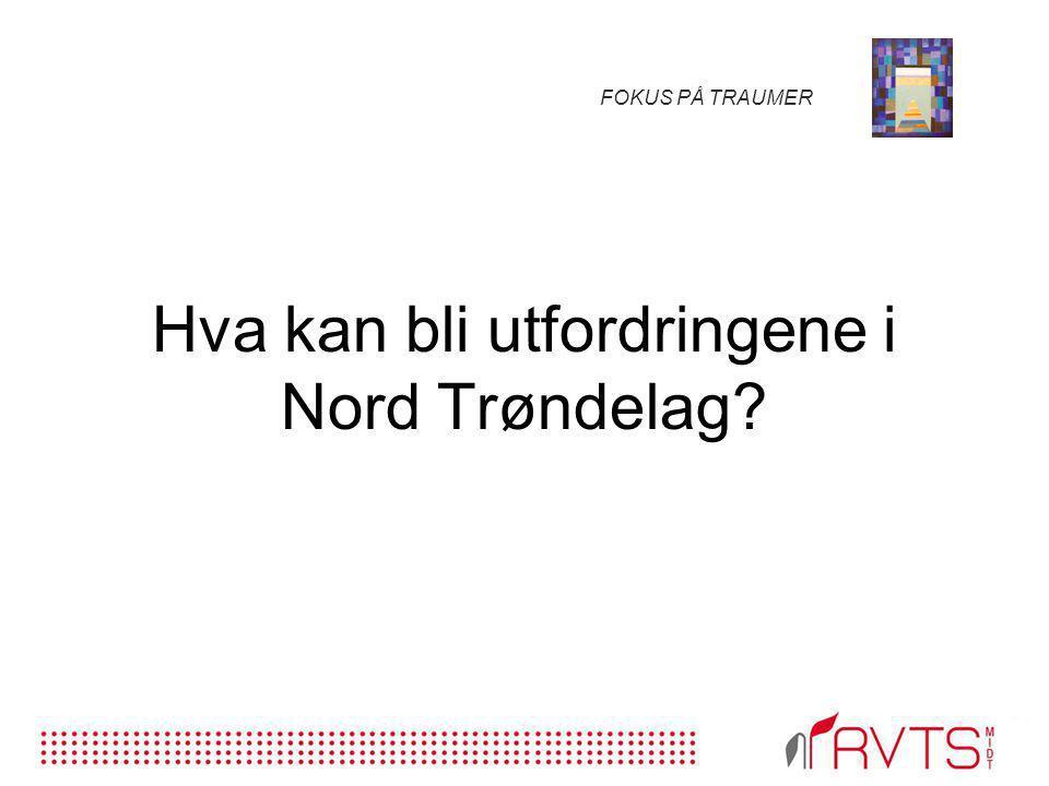 FOKUS PÅ TRAUMER Hva kan bli utfordringene i Nord Trøndelag?