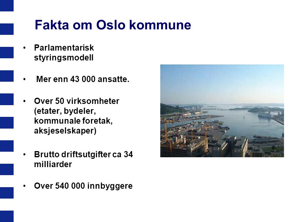 Fakta om Oslo kommune Parlamentarisk styringsmodell Mer enn 43 000 ansatte. Over 50 virksomheter (etater, bydeler, kommunale foretak, aksjeselskaper)