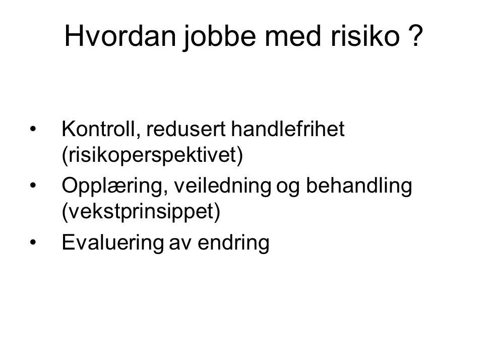 Hvordan jobbe med risiko ? Kontroll, redusert handlefrihet (risikoperspektivet) Opplæring, veiledning og behandling (vekstprinsippet) Evaluering av en