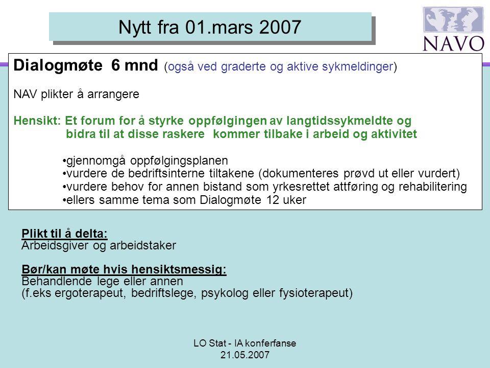 LO Stat - IA konferfanse 21.05.2007 Nytt fra 01.mars 2007 Dialogmøte 6 mnd (også ved graderte og aktive sykmeldinger) NAV plikter å arrangere Hensikt: