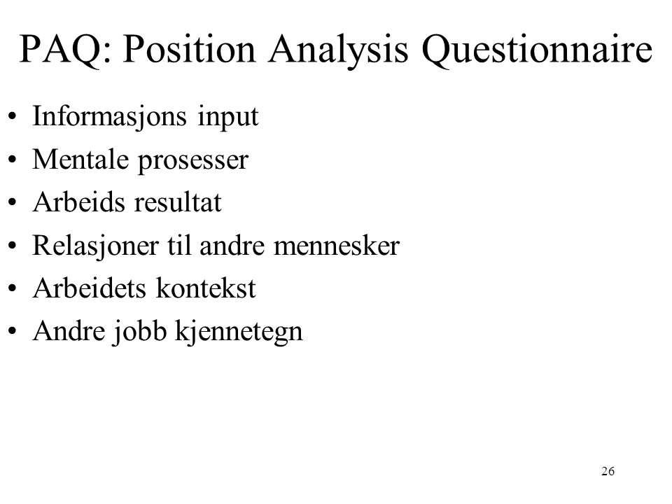 26 PAQ: Position Analysis Questionnaire Informasjons input Mentale prosesser Arbeids resultat Relasjoner til andre mennesker Arbeidets kontekst Andre jobb kjennetegn