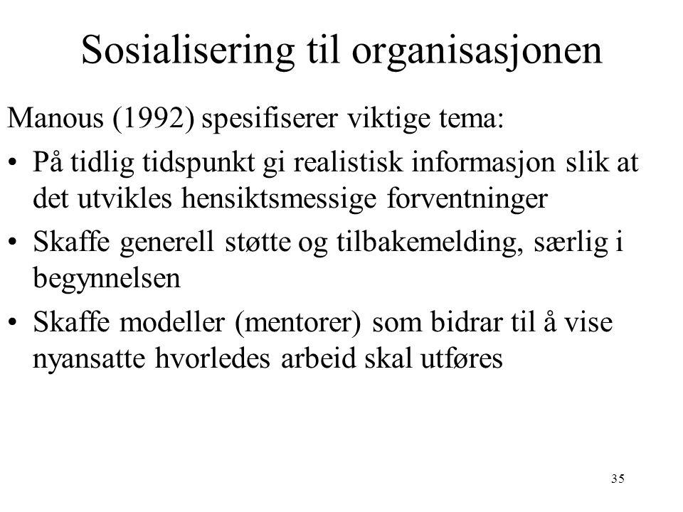 35 Sosialisering til organisasjonen Manous (1992) spesifiserer viktige tema: På tidlig tidspunkt gi realistisk informasjon slik at det utvikles hensiktsmessige forventninger Skaffe generell støtte og tilbakemelding, særlig i begynnelsen Skaffe modeller (mentorer) som bidrar til å vise nyansatte hvorledes arbeid skal utføres