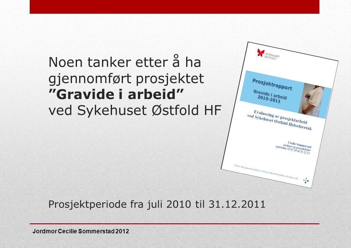 """Noen tanker etter å ha gjennomført prosjektet """"Gravide i arbeid"""" ved Sykehuset Østfold HF Prosjektperiode fra juli 2010 til 31.12.2011 Jordmor Cecilie"""