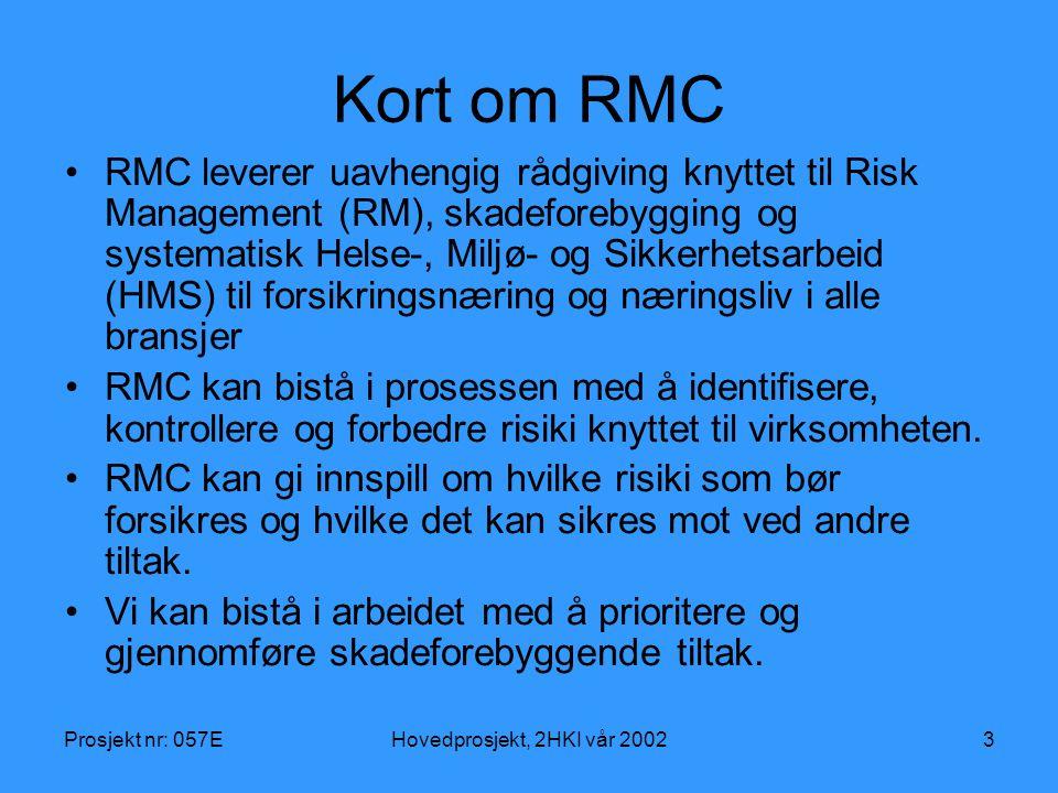 Prosjekt nr: 057EHovedprosjekt, 2HKI vår 20023 Kort om RMC RMC leverer uavhengig rådgiving knyttet til Risk Management (RM), skadeforebygging og systematisk Helse-, Miljø- og Sikkerhetsarbeid (HMS) til forsikringsnæring og næringsliv i alle bransjer RMC kan bistå i prosessen med å identifisere, kontrollere og forbedre risiki knyttet til virksomheten.