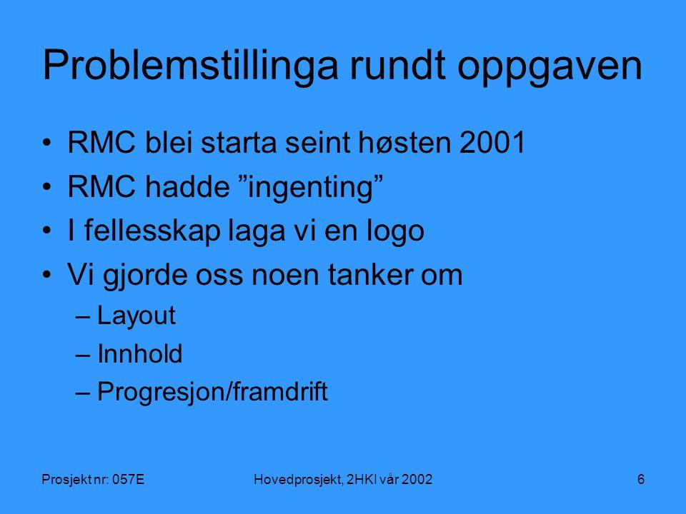 Prosjekt nr: 057EHovedprosjekt, 2HKI vår 20026 Problemstillinga rundt oppgaven RMC blei starta seint høsten 2001 RMC hadde ingenting I fellesskap laga vi en logo Vi gjorde oss noen tanker om –Layout –Innhold –Progresjon/framdrift