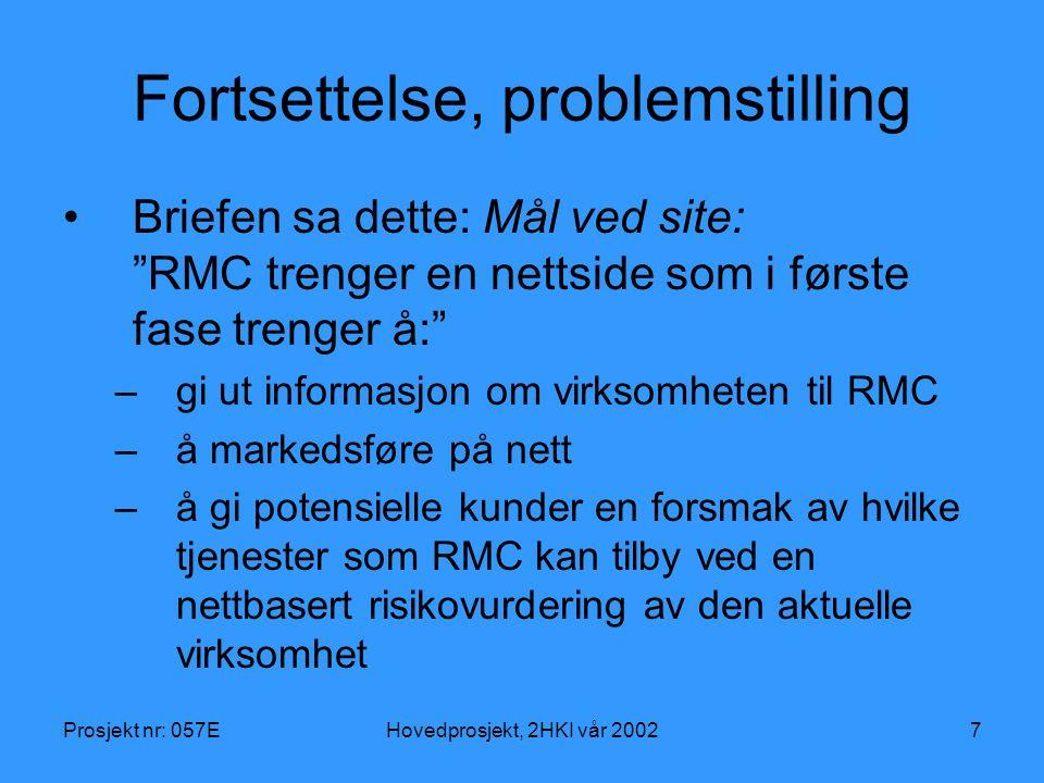 Prosjekt nr: 057EHovedprosjekt, 2HKI vår 20027 Fortsettelse, problemstilling Briefen sa dette: Mål ved site: RMC trenger en nettside som i første fase trenger å: –gi ut informasjon om virksomheten til RMC –å markedsføre på nett –å gi potensielle kunder en forsmak av hvilke tjenester som RMC kan tilby ved en nettbasert risikovurdering av den aktuelle virksomhet