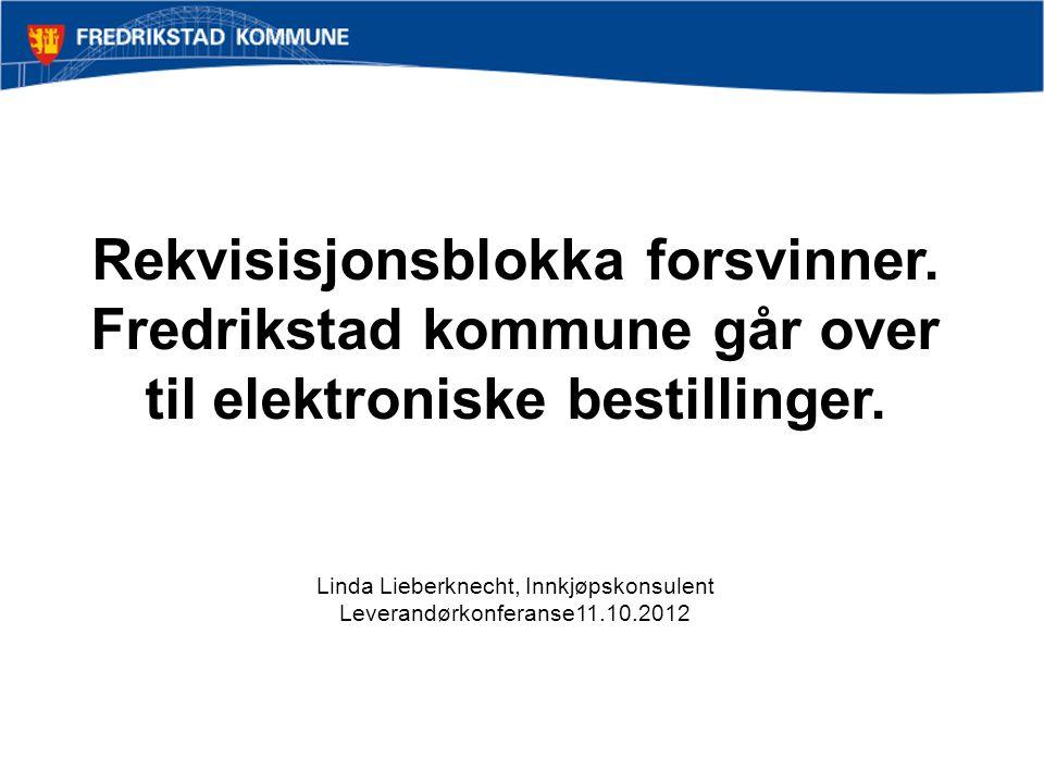 Rekvisisjonsblokka forsvinner. Fredrikstad kommune går over til elektroniske bestillinger. Linda Lieberknecht, Innkjøpskonsulent Leverandørkonferanse1