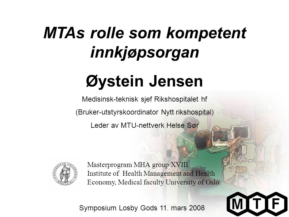 MTAs rolle som kompetent innkjøpsorgan Øystein Jensen Medisinsk-teknisk sjef Rikshospitalet hf (Bruker-utstyrskoordinator Nytt rikshospital) Leder av MTU-nettverk Helse Sør Symposium Losby Gods 11.