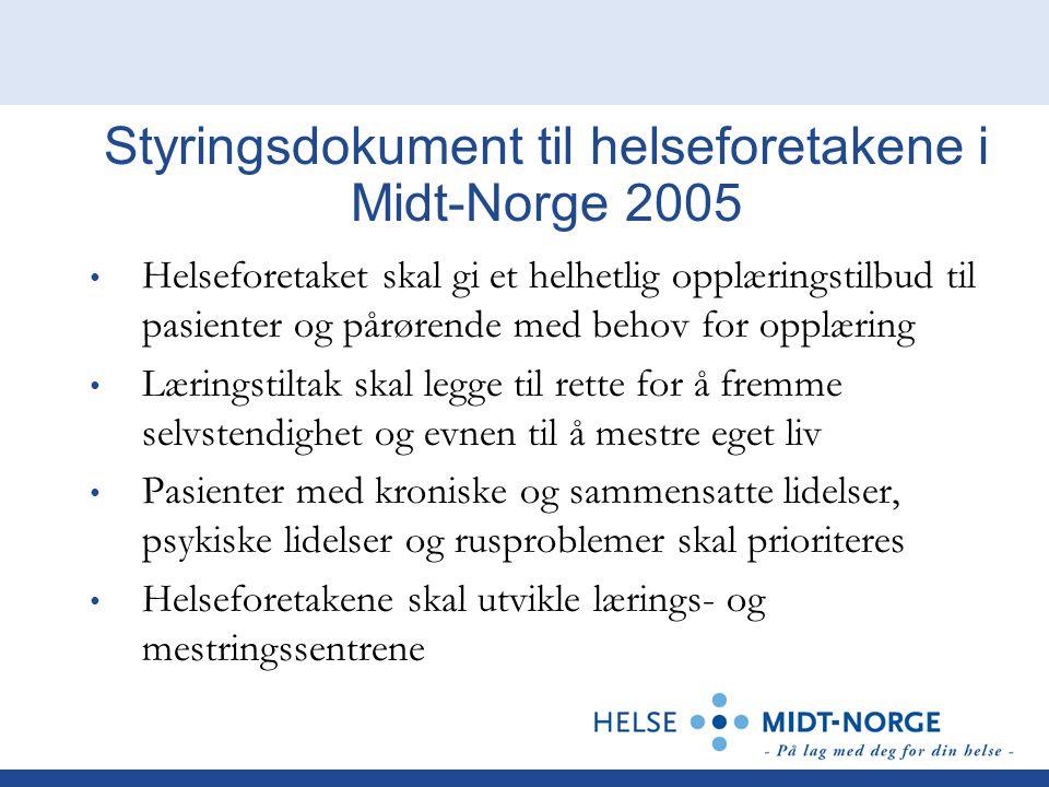 Styringsdokument til helseforetakene i Midt-Norge 2005 Helseforetaket skal gi et helhetlig opplæringstilbud til pasienter og pårørende med behov for opplæring Læringstiltak skal legge til rette for å fremme selvstendighet og evnen til å mestre eget liv Pasienter med kroniske og sammensatte lidelser, psykiske lidelser og rusproblemer skal prioriteres Helseforetakene skal utvikle lærings- og mestringssentrene