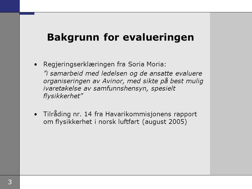3 Bakgrunn for evalueringen Regjeringserklæringen fra Soria Moria: i samarbeid med ledelsen og de ansatte evaluere organiseringen av Avinor, med sikte på best mulig ivaretakelse av samfunnshensyn, spesielt flysikkerhet Tilråding nr.