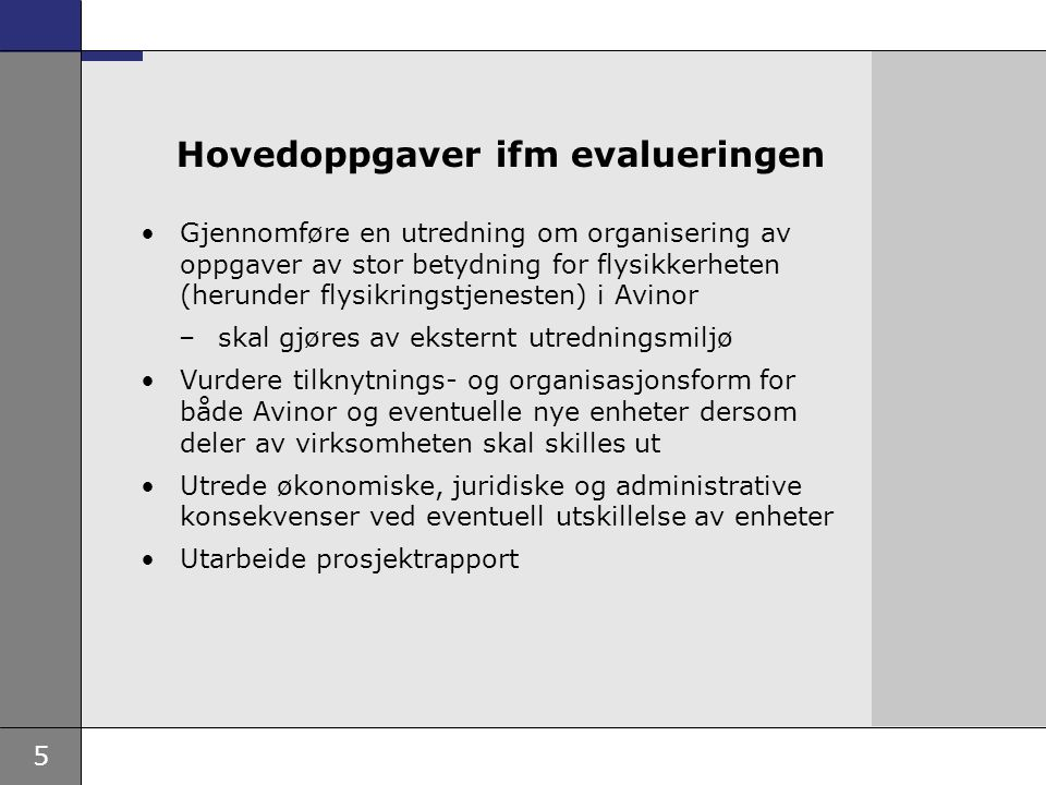 5 Hovedoppgaver ifm evalueringen Gjennomføre en utredning om organisering av oppgaver av stor betydning for flysikkerheten (herunder flysikringstjenesten) i Avinor –skal gjøres av eksternt utredningsmiljø Vurdere tilknytnings- og organisasjonsform for både Avinor og eventuelle nye enheter dersom deler av virksomheten skal skilles ut Utrede økonomiske, juridiske og administrative konsekvenser ved eventuell utskillelse av enheter Utarbeide prosjektrapport